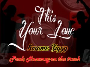 Kwame Ziggy – This Your Love (Prod. By Hemmzy On The track)